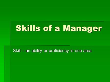 Skills of a Manager Skill – an ability or proficiency in one area.