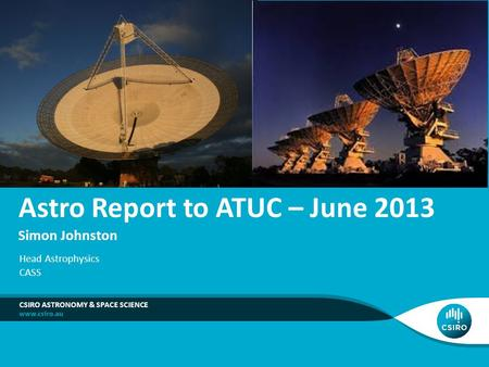 Astro Report to ATUC – June 2013 Simon Johnston CSIRO ASTRONOMY & SPACE SCIENCE Head Astrophysics CASS.