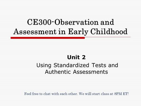 CE300-Observation and Assessment in Early Childhood Unit 2 Using Standardized Tests and Authentic Assessments Feel free to chat with each other. We will.