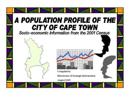 A Population Profile of the City of Cape Town - Compiled by Strategic Information, CCT, from Statistics SA Census data 0 Compiled by Directorate of Strategic.