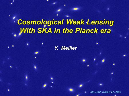 Cosmological Weak Lensing With SKA in the Planck era Y. Mellier SKA, IAP, October 27, 2006.