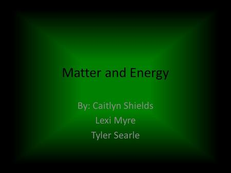 Matter and Energy By: Caitlyn Shields Lexi Myre Tyler Searle.