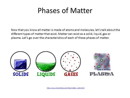Phases of Matter  Now that you know all matter is made of atoms and molecules, let's talk about the different.