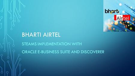 BHARTI AIRTEL STEAMS IMPLEMENTATION WITH ORACLE E-BUSINESS SUITE AND DISCOVERER.