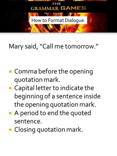 "Mary said, ""Call me tomorrow.""  Comma before the opening quotation mark.  Capital letter to indicate the beginning of a sentence inside the opening quotation."