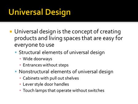  Universal design is the concept of creating products and living spaces that are easy for everyone to use  Structural elements of universal design ▪