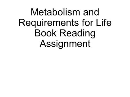 Metabolism and Requirements for Life Book Reading Assignment.