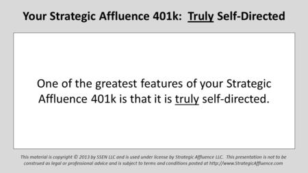 Your Strategic Affluence 401k: Truly Self-Directed This material is copyright © 2013 by SSEN LLC and is used under license by Strategic Affluence LLC.