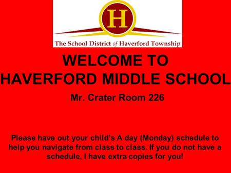 WELCOME TO HAVERFORD MIDDLE SCHOOL Mr. Crater Room 226 Please have out your child's A day (Monday) schedule to help you navigate from class to class. If.