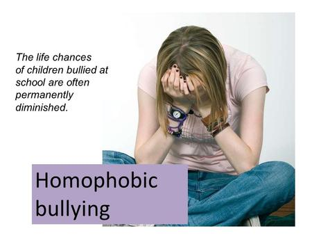 Homophobic bullying The life chances of children bullied at school are often permanently diminished.