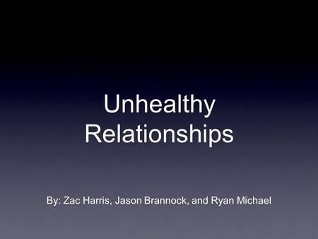 Unhealthy Relationships By: Zac Harris, Jason Brannock, and Ryan Michael.