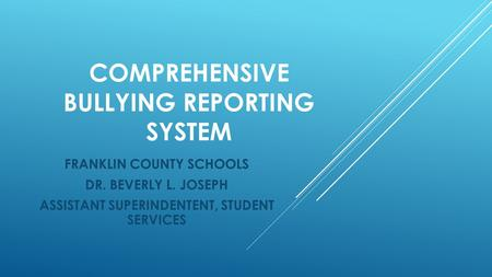 COMPREHENSIVE BULLYING REPORTING SYSTEM FRANKLIN COUNTY SCHOOLS DR. BEVERLY L. JOSEPH ASSISTANT SUPERINDENTENT, STUDENT SERVICES.