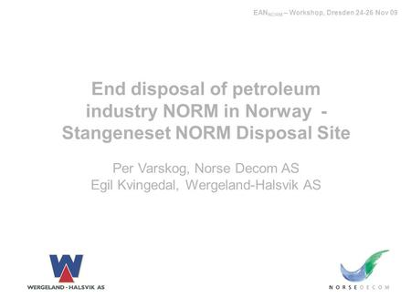End disposal of petroleum industry NORM in Norway - Stangeneset NORM Disposal Site Per Varskog, Norse Decom AS Egil Kvingedal, Wergeland-Halsvik AS EAN.