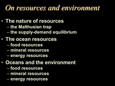 On resources and environment The nature of resources –the Malthusian trap –the supply-demand equilibrium The ocean resources –food resources –mineral resources.