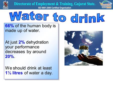 66% of the human body is made up of water. At just 2% dehydration your performance decreases by around 20%. We should drink at least 1½ litres of water.