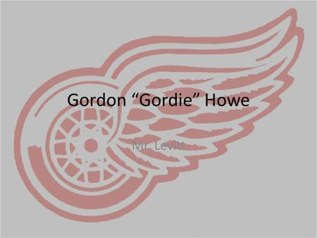 "Gordon ""Gordie"" Howe Mr. Levitt. Early Life Born March 31, 1928 in Floral, Saskatchewan Fifth of Nine children Father worked as a construction worker,"