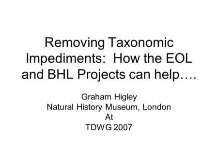Removing Taxonomic Impediments: How the EOL and BHL Projects can help…. Graham Higley Natural History Museum, London At TDWG 2007.