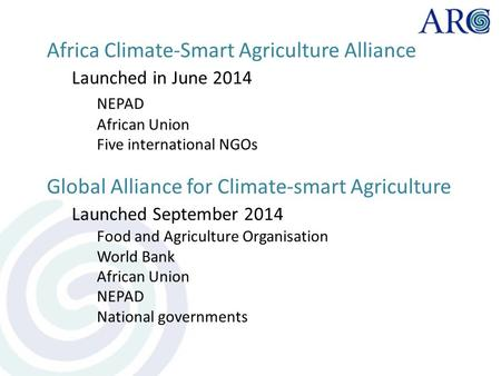 Africa Climate-Smart Agriculture Alliance Launched in June 2014 NEPAD African Union Five international NGOs Global Alliance for Climate-smart Agriculture.