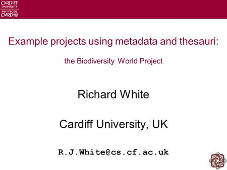 Example projects using metadata and thesauri: the Biodiversity World Project Richard White Cardiff University, UK