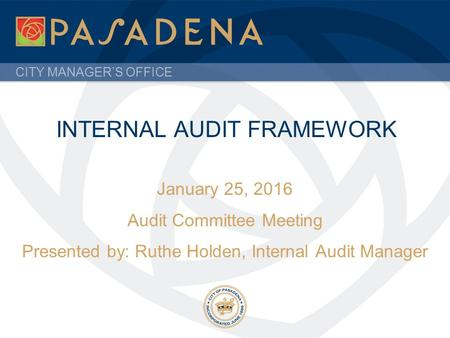 CITY MANAGER'S OFFICE INTERNAL AUDIT FRAMEWORK January 25, 2016 Audit Committee Meeting Presented by: Ruthe Holden, Internal Audit Manager.