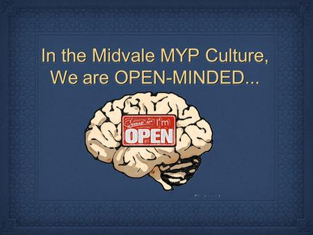 In the Midvale MYP Culture, We are OPEN-MINDED....
