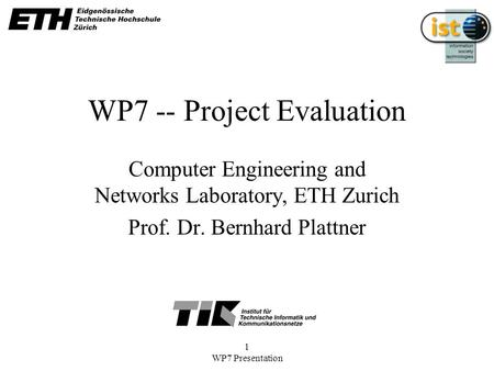 1 WP7 Presentation WP7 -- Project Evaluation Computer Engineering and Networks Laboratory, ETH Zurich Prof. Dr. Bernhard Plattner.