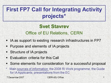 7 December 2007CERN-EU Office1 Svet Stavrev Office of EU Relations, CERN First FP7 Call for Integrating Activity projects*  IA as support to existing.