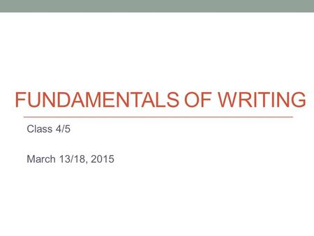 FUNDAMENTALS OF WRITING Class 4/5 March 13/18, 2015.