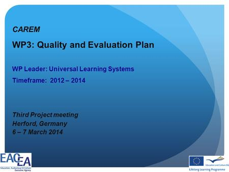 CAREM WP3: Quality and Evaluation Plan WP Leader: Universal Learning Systems Timeframe: 2012 – 2014 Third Project meeting Herford, Germany 6 – 7 March.