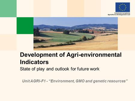 "State of play and outlook for future work Development of Agri-environmental Indicators Unit AGRI-F1 - ""Environment, GMO and genetic resources"""
