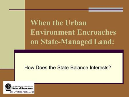 When the Urban Environment Encroaches on State-Managed Land: How Does the State Balance Interests? By Cynthia Pratt, DNR.