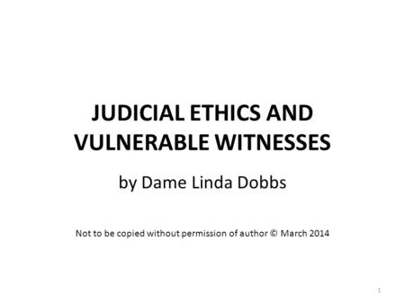 JUDICIAL ETHICS AND VULNERABLE WITNESSES by Dame Linda Dobbs Not to be copied without permission of author © March 2014 1.