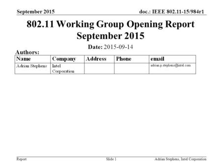 Doc.: IEEE 802.11-15/984r1 ReportAdrian Stephens, Intel Corporation 802.11 Working Group Opening Report September 2015 Date: 2015-09-14 Authors: September.
