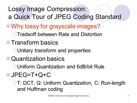 EE465: Introduction to Digital <strong>Image</strong> Processing1 Lossy <strong>Image</strong> <strong>Compression</strong>: a Quick Tour of <strong>JPEG</strong> Coding Standard Why lossy for grayscale <strong>images</strong>?  Tradeoff.
