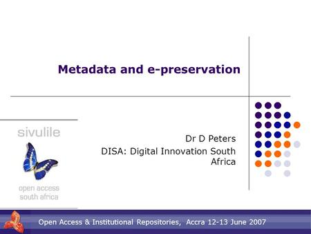 Open Access & Institutional Repositories, Accra 12-13 June 2007 Metadata and e-preservation Dr D Peters DISA: Digital Innovation South Africa.
