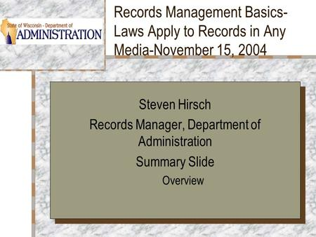 Records Management Basics- Laws Apply to Records in Any Media-November 15, 2004 Your Logo Here Steven Hirsch Records Manager, Department of Administration.