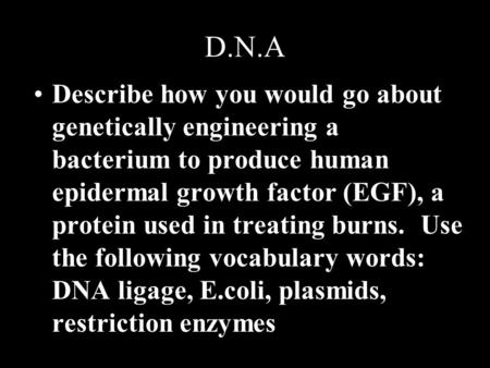 D.N.A Describe how you would go about genetically engineering a bacterium to produce human epidermal growth factor (EGF), a protein used in treating burns.