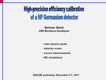 Bertram Blank CEN Bordeaux-Gradignan main physics goals detector scans source measurements MC simulations ISOLDE workshop, December 5-7, 2011.