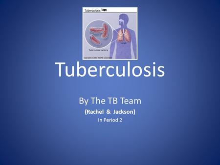 Tuberculosis By The TB Team (Rachel & Jackson) In Period 2 Team.
