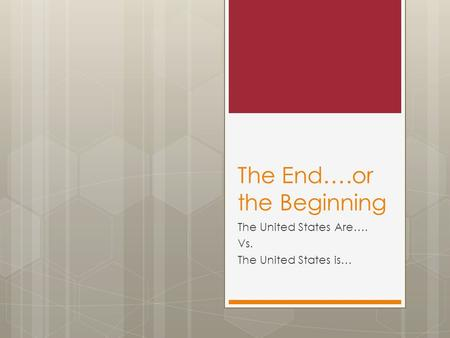 The End….or the Beginning The United States Are…. Vs. The United States is…