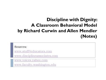 Discipline with Dignity: A Classroom Behavioral Model by Richard Curwin and Allen Mendler (Notes) Sources: www.stuff4educators.com www.disciplineassociates.com.