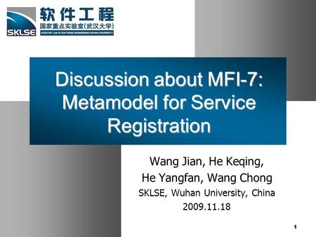 Discussion about MFI-7: Metamodel for Service Registration Wang Jian, He Keqing, He Yangfan, Wang Chong SKLSE, Wuhan University, China 2009.11.18 1.