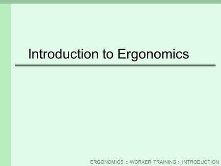 ERGONOMICS :: WORKER TRAINING :: INTRODUCTION Introduction to Ergonomics.