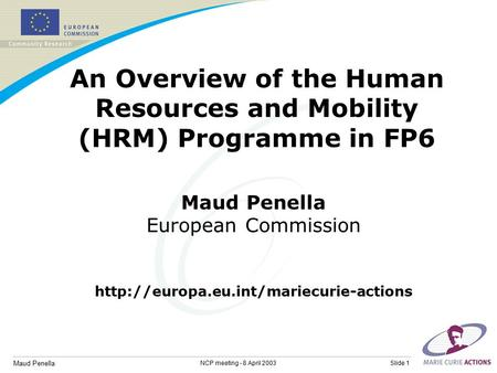 Maud Penella Slide 1NCP meeting - 8 April 2003 An Overview of the Human Resources and Mobility (HRM) Programme in FP6 Maud Penella European Commission.