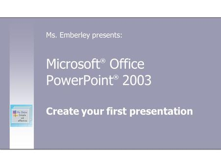 Microsoft ® Office PowerPoint ® 2003 Create your first presentation Ms. Emberley presents: