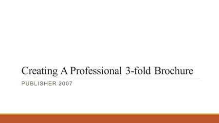 Creating A Professional 3-fold Brochure PUBLISHER 2007.