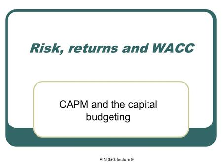 FIN 350: lecture 9 Risk, returns and WACC CAPM and the capital budgeting.