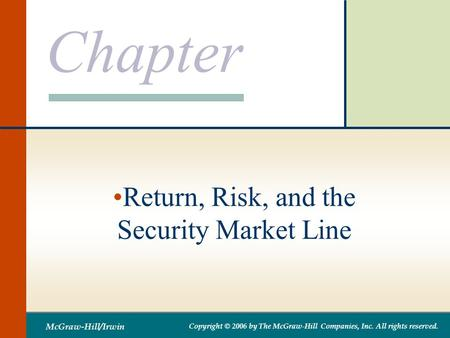 Chapter McGraw-Hill/Irwin Copyright © 2006 by The McGraw-Hill Companies, Inc. All rights reserved. Return, Risk, and the Security Market Line.