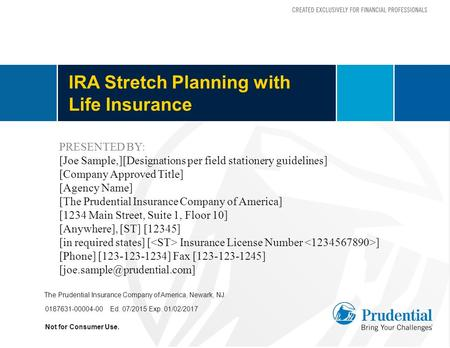 IRA Stretch Planning with Life Insurance Not for Consumer Use. 0187631-00004-00 Ed. 07/2015 Exp. 01/02/2017 The Prudential Insurance Company of America,