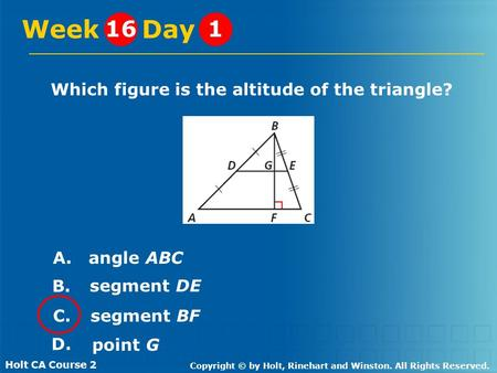 Holt CA Course 2 Copyright © by Holt, Rinehart and Winston. All Rights Reserved. Which figure is the altitude of the triangle? Week Day 161 A. angle ABC.